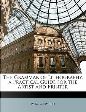 The Grammar of Lithography, a Practical Guide for the Artist and Printer by W. D. Richmond