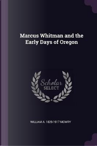 Marcus Whitman and the Early Days of Oregon by William A. Mowry