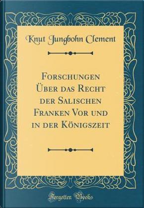 Forschungen Über das Recht der Salischen Franken Vor und in der Königszeit (Classic Reprint) by Knut Jungbohn Clement
