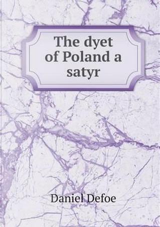 The Dyet of Poland a Satyr by DANIEL DEFOE
