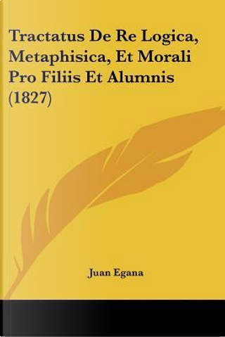 Tractatus de Re Logica, Metaphisica, Et Morali Pro Filiis Et Alumnis (1827) by Juan Egana