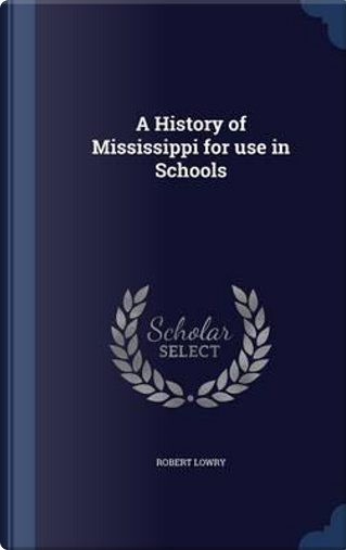A History of Mississippi for Use in Schools by Robert Lowry
