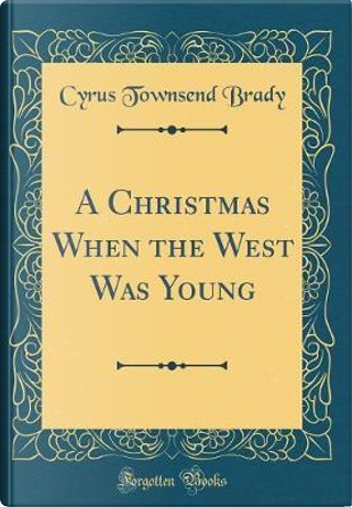 A Christmas When the West Was Young (Classic Reprint) by Cyrus Townsend Brady