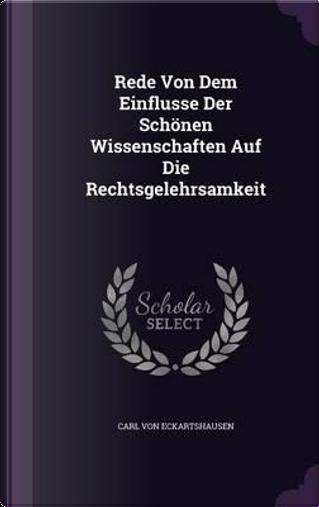 Rede Von Dem Einflusse Der Schonen Wissenschaften Auf Die Rechtsgelehrsamkeit by Carl Von Eckartshausen