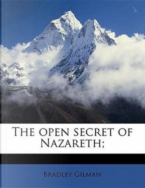 The Open Secret of Nazareth; by Bradley Gilman