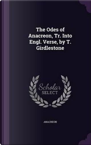 The Odes of Anacreon, Tr. Into Engl. Verse, by T. Girdlestone by Anacreon