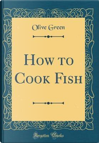 How to Cook Fish (Classic Reprint) by Olive Green