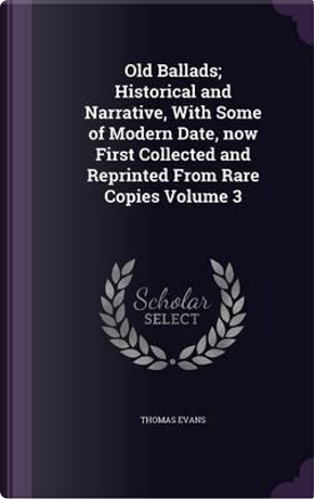 Old Ballads; Historical and Narrative, with Some of Modern Date, Now First Collected and Reprinted from Rare Copies Volume 3 by Thomas Evans