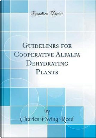 Guidelines for Cooperative Alfalfa Dehydrating Plants (Classic Reprint) by Charles Ewing Reed