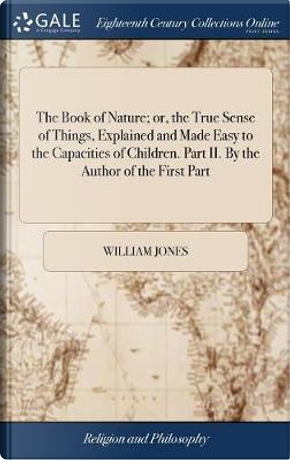 The Book of Nature; Or, the True Sense of Things, Explained and Made Easy to the Capacities of Children. Part II. by the Author of the First Part by William Jones