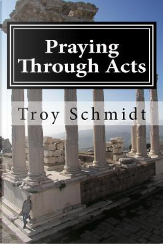 Praying Through Acts by Troy Schmidt