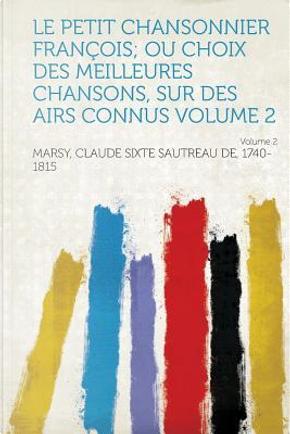 Le Petit Chansonnier Francois; Ou Choix Des Meilleures Chansons, Sur Des Airs Connus Volume 2 by Claude Sixte Sautreau Marsy