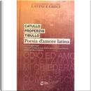 Poesia d'amore latina / Catullo, Properzio, Tibullo by Albius Tibullus, Gaius Valerius Catullus, Sextus Propertius