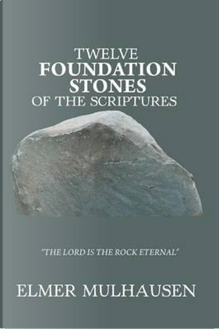 Twelve Foundation Stones of the Scriptures by Elmer Mulhausen