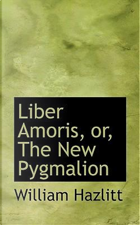 Liber Amoris, Or, the New Pygmalion by William Hazlit