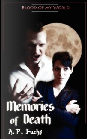 Memories of Death (Blood of My World Novella Two) by A. P. Fuchs