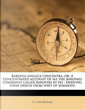 Baronia Anglica Concentra, Or, a Concentrated Account of All the Baronies Commonly Called Baronies in Fee by T. C. 1765 Banks