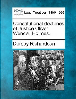 Constitutional Doctrines of Justice Oliver Wendell Holmes. by Dorsey Richardson