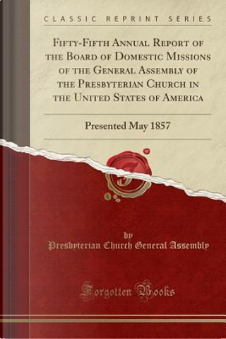 Fifty-Fifth Annual Report of the Board of Domestic Missions of the General Assembly of the Presbyterian Church in the United States of America by Presbyterian Church General Assembly