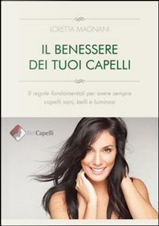 Il benessere dei tuoi capelli. 8 regole fondamentali per avere sempre capelli sani, belli e luminosi by Loretta Magnani
