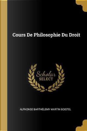 Cours de Philosophie Du Droit by Alphonse Barthelemy Martin Boistel