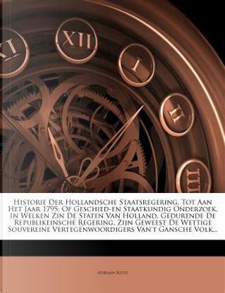 Historie Der Hollandsche Staatsregering, Tot Aan Het Jaar 1795 by Adriaan Kluit