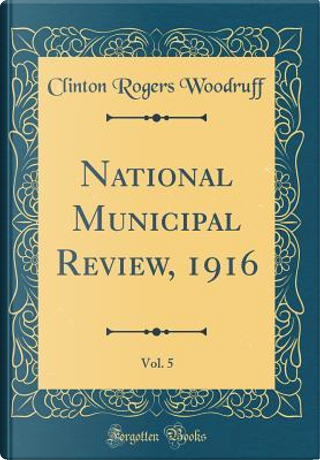 National Municipal Review, 1916, Vol. 5 (Classic Reprint) by Clinton Rogers Woodruff