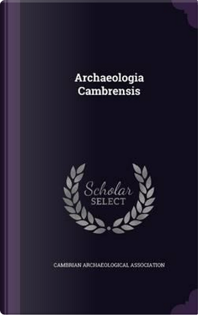 Archaeologia Cambrensis by Cambrian Archaeological Association