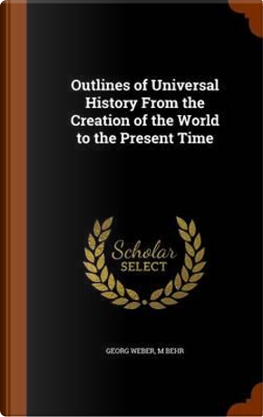 Outlines of Universal History from the Creation of the World to the Present Time by Georg Weber