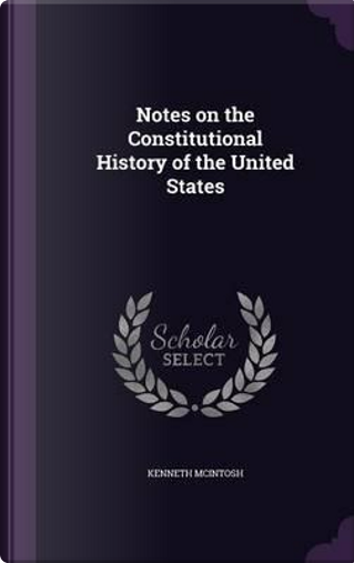 Notes on the Constitutional History of the United States by Kenneth McIntosh