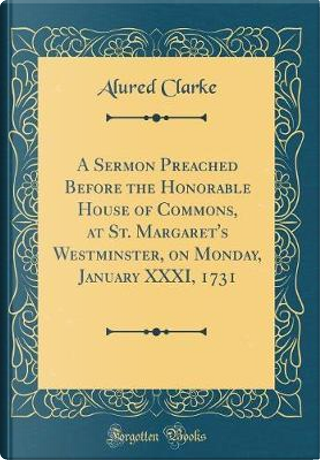 A Sermon Preached Before the Honorable House of Commons, at St. Margaret's Westminster, on Monday, January XXXI, 1731 (Classic Reprint) by Alured Clarke