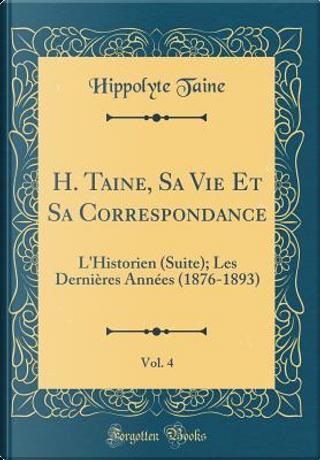 H. Taine, Sa Vie Et Sa Correspondance, Vol. 4 by Hippolyte Taine