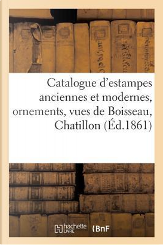 Catalogue d'Estampes Anciennes et Modernes, Ornements, Vues de Boisseau, Chatillon by Sans Auteur