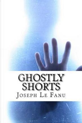 Ghostly Shorts by Joseph Sheridan Le Fanu