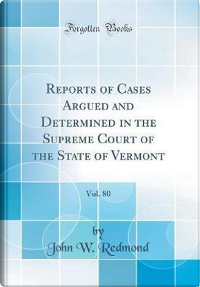 Reports of Cases Argued and Determined in the Supreme Court of the State of Vermont, Vol. 80 (Classic Reprint) by John W. Redmond