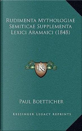 Rudimenta Mythologiae Semiticae Supplementa Lexici Aramaici (1848) by Paul Boetticher