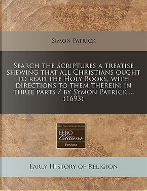 Search the Scriptures a Treatise Shewing That All Christians Ought to Read the Holy Books, with Directions to Them Therein by Simon Patrick