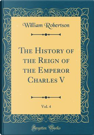 The History of the Reign of the Emperor Charles V, Vol. 4 (Classic Reprint) by William Robertson