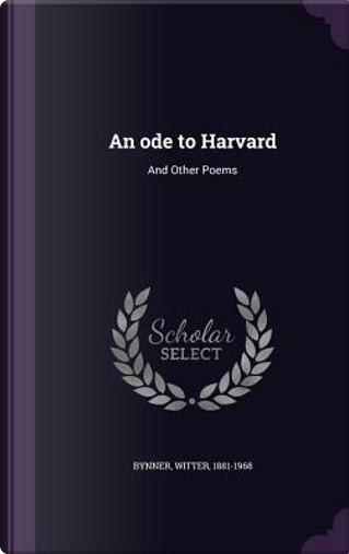 An Ode to Harvard, and Other Poems by Witter Bynner