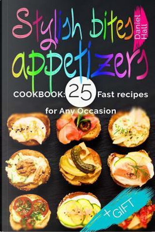 Stylish Bites Appetizers Cookbook by Daniel Hall