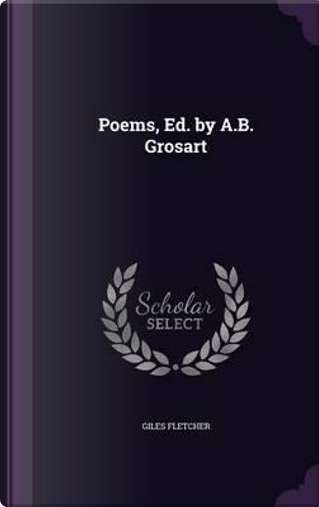 Poems, Ed. by A.B. Grosart by Giles Fletcher