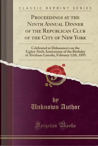 Proceedings at the Ninth Annual Dinner of the Republican Club of the City of New York by Author Unknown