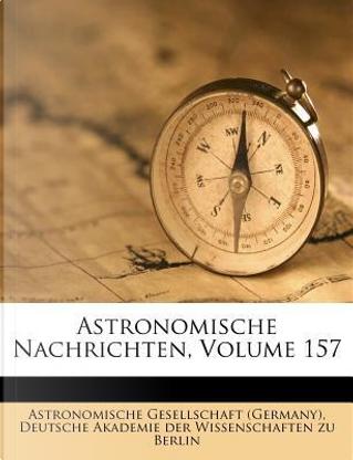 Astronomische Nachrichten, Volume 157 by Astronomische Gesellschaft (Germany)