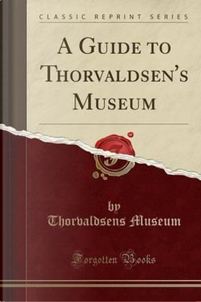 A Guide to Thorvaldsen's Museum (Classic Reprint) by Thorvaldsens museum