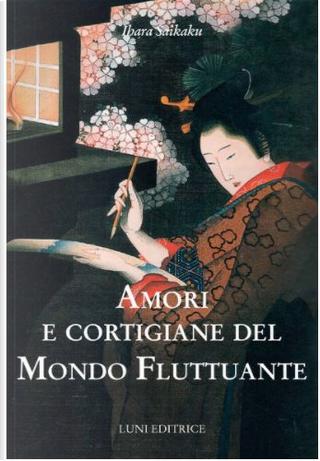Amori e cortigiane del mondo fluttuante by Saikaku Ihara