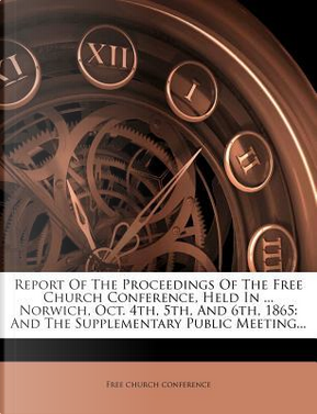 Report of the Proceedings of the Free Church Conference, Held in ... Norwich, Oct. 4th, 5th, and 6th, 1865 by Free Church Conference