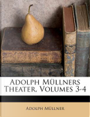 Adolph Müllners Theater, Volumes 3-4 by Adolph Müllner