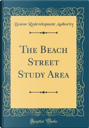 The Beach Street Study Area (Classic Reprint) by Boston Redevelopment Authority