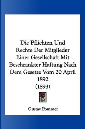 Die Pflichten Und Rechte Der Mitglieder Einer Gesellschaft Mit Beschrankter Haftung Nach Dem Gesetze Vom 20 April 1892 (1893) by Gustav Pommer