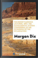 The Bishop Paddock Lectures, 1892. The Sacramental System Considered as the Extension of the Incarnation by Morgan Dix